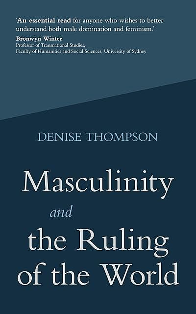 Masculinity and the Ruling of the World, Denise Thompson