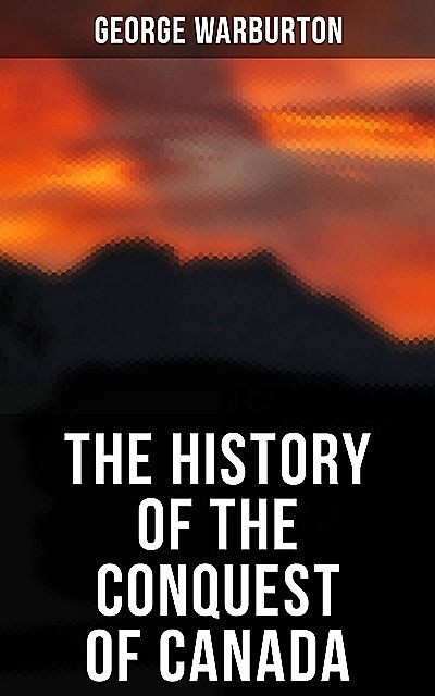 The History of the Conquest of Canada, George Warburton