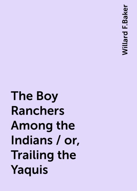 The Boy Ranchers Among the Indians / or, Trailing the Yaquis, Willard F.Baker