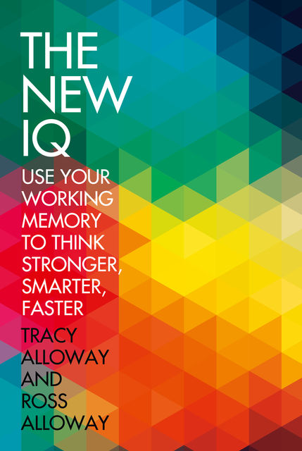 The New IQ: Use Your Working Memory to Think Stronger, Smarter, Faster, Ross Alloway, Tracy Alloway