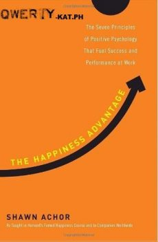 The Happiness Advantage: The Seven Principles of Positive Psychology That Fuel Success and Performance at Work, Shawn Achor