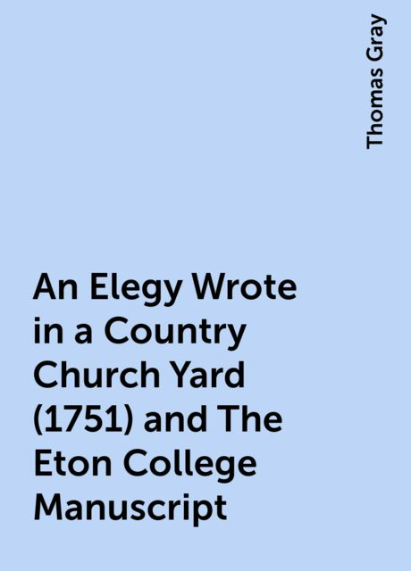 An Elegy Wrote in a Country Church Yard (1751) and The Eton College Manuscript, Thomas Gray