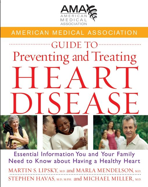 American Medical Association Guide to Preventing and Treating Heart Disease, Michael Miller, M.P.H., Marla Mendelson, Martin S.Lipsky, Stephen Havas