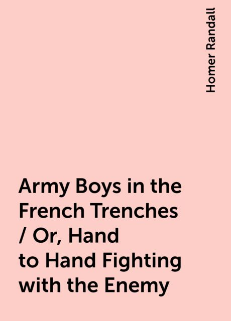 Army Boys in the French Trenches / Or, Hand to Hand Fighting with the Enemy, Homer Randall