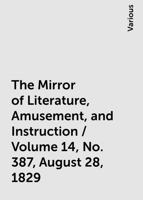 The Mirror of Literature, Amusement, and Instruction / Volume 14, No. 387, August 28, 1829, Various