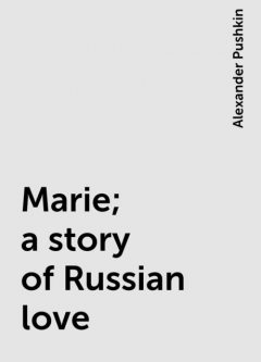 Marie; a story of Russian love, Alexander Pushkin