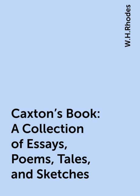 Caxton's Book: A Collection of Essays, Poems, Tales, and Sketches, W.H.Rhodes