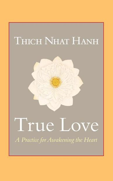 True Love: A Practice for Awakening the Heart, Thich Nhat Hanh