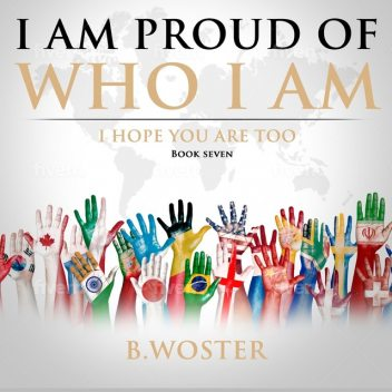 I Am Proud of Who I Am, B. Woster