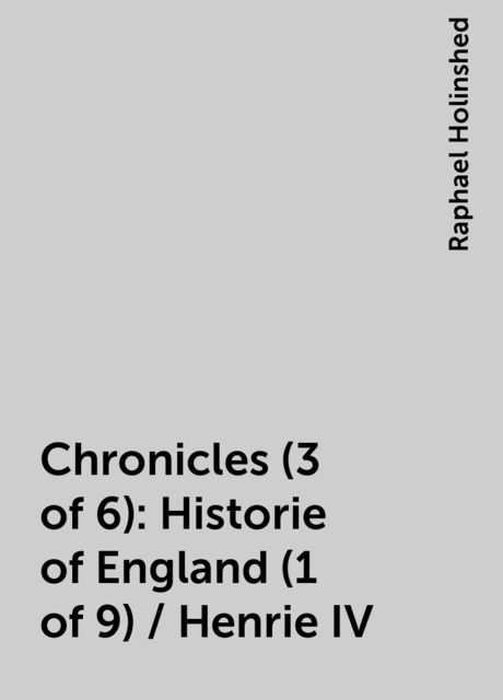 Chronicles (3 of 6): Historie of England (1 of 9) / Henrie IV, Raphael Holinshed