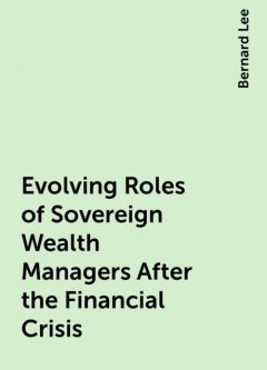 Evolving Roles of Sovereign Wealth Managers After the Financial Crisis, Bernard Lee