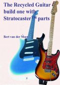 The Recycled Guitar : Build One With Stratocaster Parts, Bert van der Moer