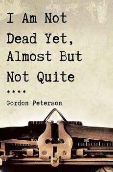 I Am Not Dead Yet, Almost But Not Quite, Gordon Peterson