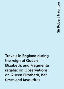 Travels in England during the reign of Queen Elizabeth, and Fragmenta regalia; or, Observations on Queen Elizabeth, her times and favourites, Sir Robert Naunton