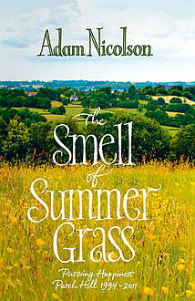Smell of Summer Grass: Pursuing Happiness at Perch Hill, Adam Nicolson