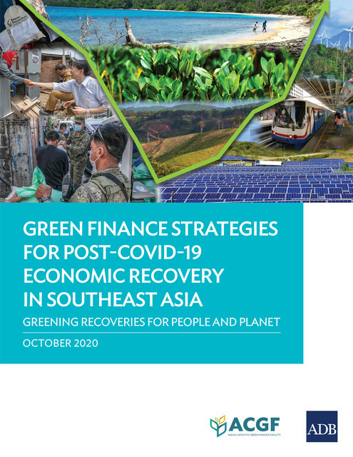 Green Finance Strategies for Post-COVID-19 Economic Recovery in Southeast Asia, Asian Development Bank