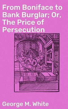 From Boniface to Bank Burglar; Or, The Price of Persecution, George White
