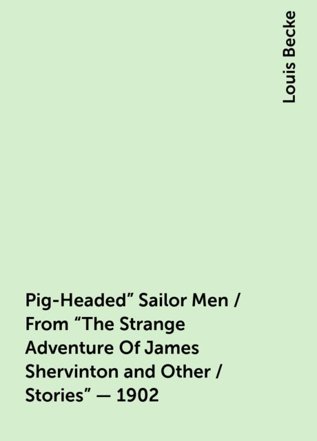 """Pig-Headed"""" Sailor Men / From """"The Strange Adventure Of James Shervinton and Other / Stories"""" - 1902, Louis Becke"""