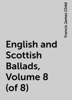 English and Scottish Ballads, Volume 8 (of 8), Francis James Child