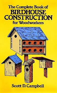 The Complete Book of Birdhouse Construction for Woodworkers, Scott Campbell