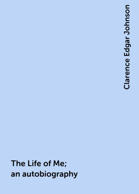 The Life of Me; an autobiography, Clarence Edgar Johnson