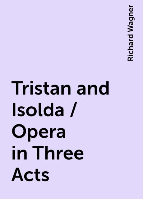 Tristan and Isolda / Opera in Three Acts, Richard Wagner