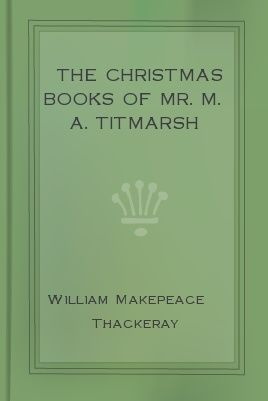The Christmas Books Of Mr M A Titmarsh, William Makepeace Thackeray