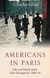 Americans in Paris - Life and Death Under Nazi Occupation, Charles Glass