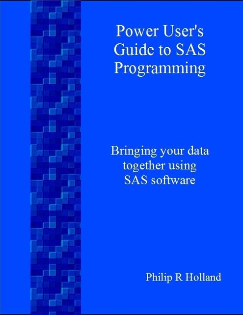 Power User's Guide to SAS Programming, Philip R Holland