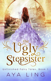 The Ugly Stepsister (Unfinished Fairy Tales Book 1), Aya Ling