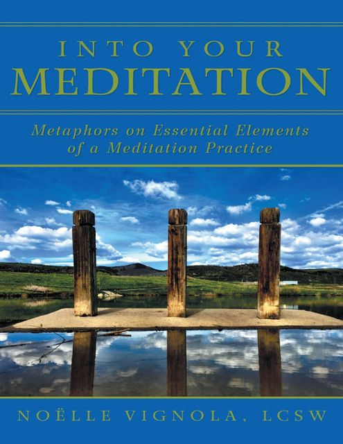 Into Your Meditation: Metaphors On Essential Elements of a Meditation Practice, LCSW, Noëlle Vignola