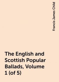 The English and Scottish Popular Ballads, Volume 1 (of 5), Francis James Child