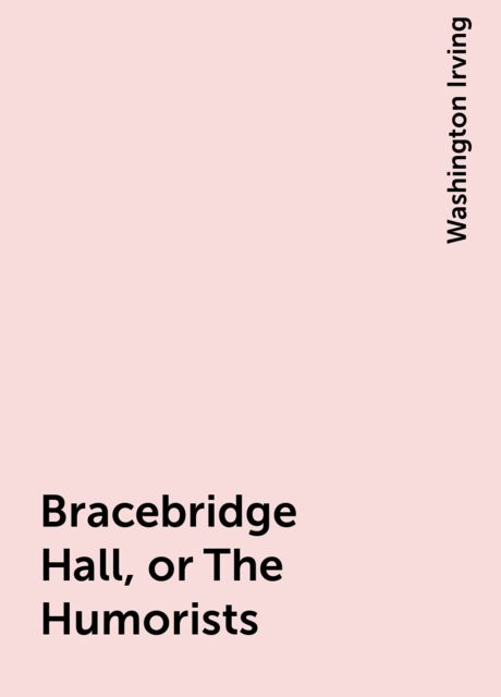 Bracebridge Hall, or The Humorists, Washington Irving