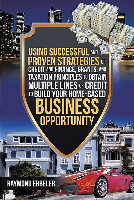 Using Successful and Proven Strategies of Credit and Finance, Grants, and Taxation Principles to Obtain Multiple Lines of Credit to Build Your Home-Based Business Opportunity, Raymond Ebbeler