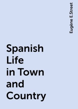 Spanish Life in Town and Country, Eugène E.Street