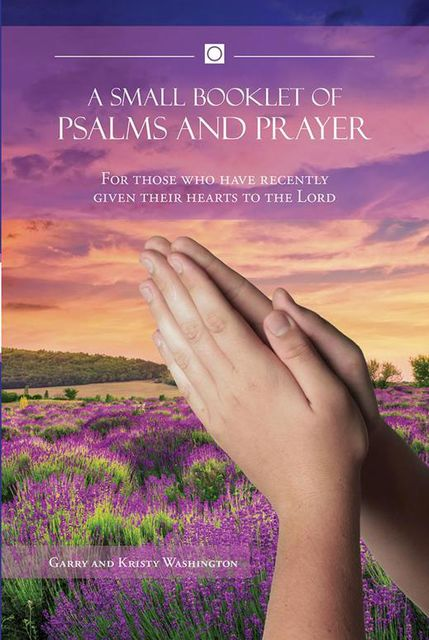A Small Booklet of Psalms and Prayer: For Those Who Have Recently Given Their Hearts to the Lord, Kristy Washington, Garry Washington