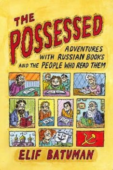 The Possessed: Adventures With Russian Books and the People Who Read Them, Elif Batuman