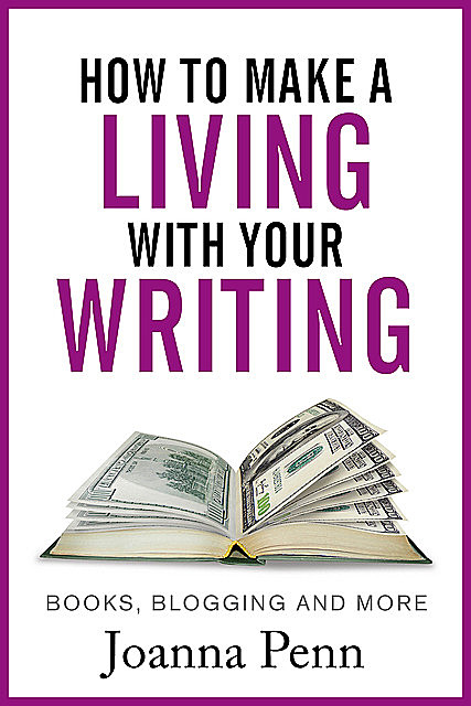 How To Make A Living With Your Writing: With Books, Blogging and More, Joanna Penn