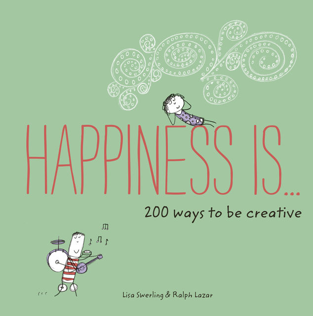 Happiness Is . . . 200 Ways to Be Creative, Lisa Swerling, Ralph Lazar