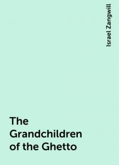 The Grandchildren of the Ghetto, Israel Zangwill