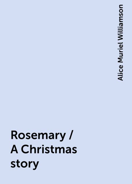 Rosemary / A Christmas story, Alice Muriel Williamson