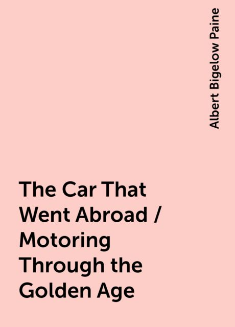 The Car That Went Abroad / Motoring Through the Golden Age, Albert Bigelow Paine
