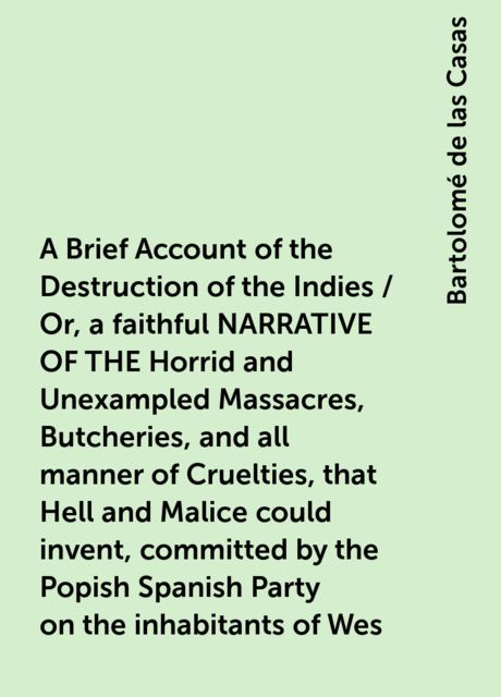 A Brief Account of the Destruction of the Indies / Or, a faithful NARRATIVE OF THE Horrid and Unexampled Massacres, Butcheries, and all manner of Cruelties, that Hell and Malice could invent, committed by the Popish Spanish Party on the inhabitants of Wes, Bartolomé de las Casas