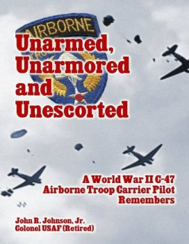 Unarmed, Unarmored and Unescorted: A World War 2 C-47 Airborne Troop Carrier Pilot Remembers, J.R., John Johnson