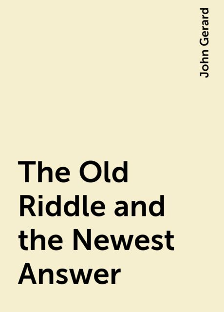 The Old Riddle and the Newest Answer, John Gerard