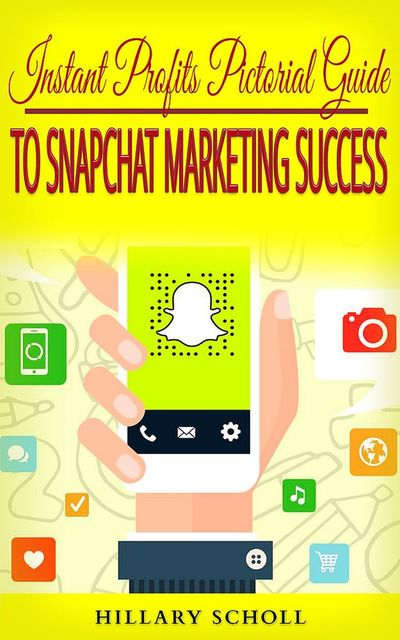 Instant Profits Pictorial Guide to Snapchat Marketing Success, Hillary Scholl