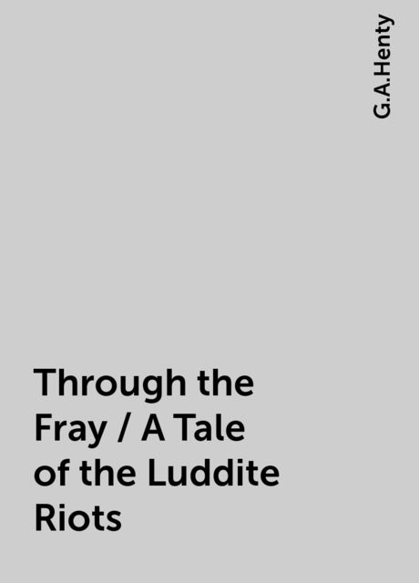 Through the Fray / A Tale of the Luddite Riots, G.A.Henty