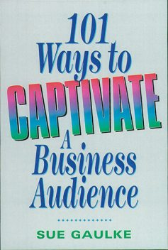 101 Ways to Captivate a Business Audience, Sue Gaulke