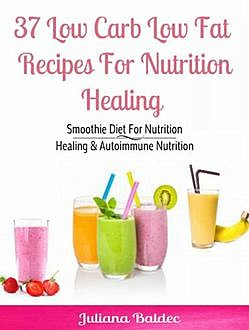 37 Low Carb Low Fat Recipes For Nutrition Healing, Juliana Baldec