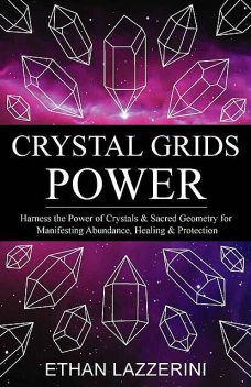 Crystal Grids Power: Harness The Power of Crystals and Sacred Geometry for Manifesting Abundance, Healing and Protection, Ethan Lazzerini